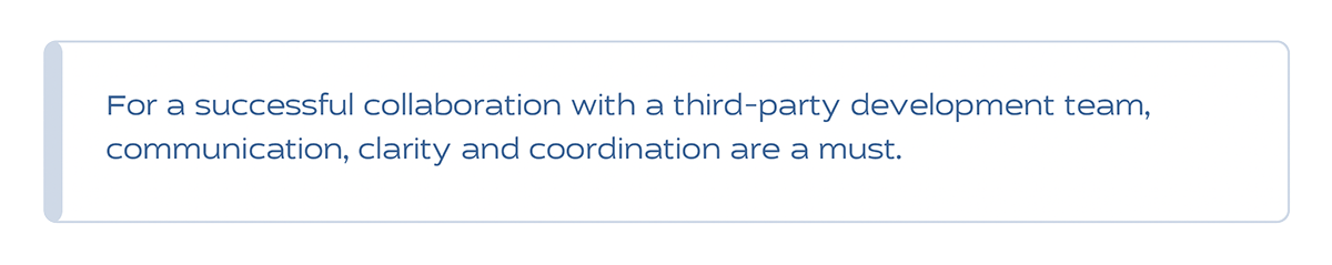 For a successful collaboration with a third-party development team, communication, clarity and coordination are a must.