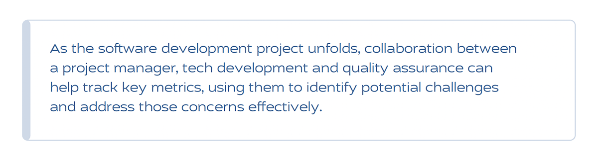 As the software development project unfolds, collaboration between a project manager, tech development and quality assurance can help track key metrics, using them to identify potential challenges and address those concerns effectively.
