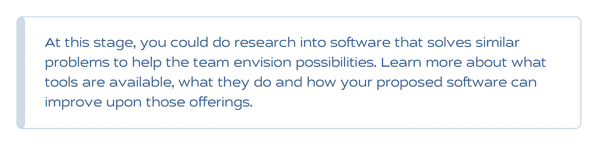 At this stage, you could do research into software that solves similar problems to help the team envision possibilities. Learn more about what tools are available, what they do and how your proposed software can improve upon those offerings.